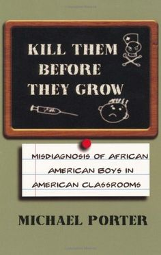 Kill Them Before They Grow: Misdiagnosis of African American Boys in American Classrooms by Michael Porter, http://www.amazon.com/dp/0913543543/ref=cm_sw_r_pi_dp_1Kaeqb0X9PYKQ