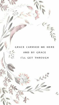 Grace carried me here and by grace I will make it through