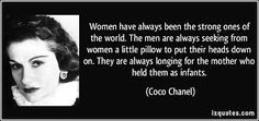"""COCO CHANEL - """"Women have always been the strong ones of the world. The men are always seeking from women a little pillow to put their heads down on. They are always longing for the mother who held them as infants."""""""