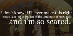 i don't know if i'll ever make this right because i am just so broken by the bitterness of loneliness and i'm so scared. - mayday parade, the silence