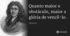 Quanto maior o obstáculo, maior a glória de vencê-lo. — Molière