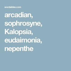 arcadian, sophrosyne, Kalopsia, eudaimonia, nepenthe