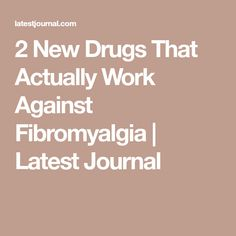 2 New Drugs That Actually Work Against Fibromyalgia | Latest Journal