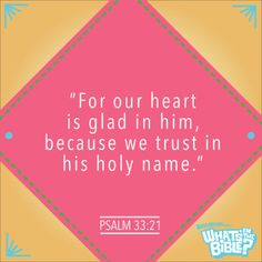 """Psalm 33:21 - Verse of the Day 7/8/14 - Whats in the Bible """"For our heart is glad in him, because we trust in his holy name."""""""