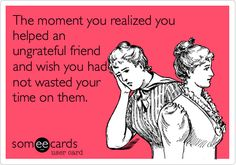The moment you realized you helped an ungrateful friend and wish you had not wasted your time on them.