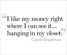 """""""I like my money right where I can see it... hanging in my closet"""" Carrie Bradshaw"""