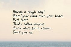 Having a rough day? Place your hand over your heart. Feel That? That's called purpose. You're alive for a reason. Don't give up. Never give up! Giving Up Quotes, Great Quotes, Quotes To Live By, Awesome Quotes, Random Quotes, Daily Quotes, Start Quotes, Clever Quotes, Don't Give Up