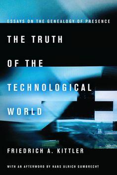 Friedrich Kittler: The Truth of the Technological World: Essays on the Genealogy of Presence (2013/2014) [DE, EN] — Monoskop Log