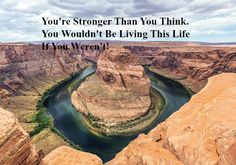 You're Stronger Than You Think. You Wouldn't Be Living This Life If You Weren't! Just like a river can move through a mountain you can move through your life. You can flow peacefu…