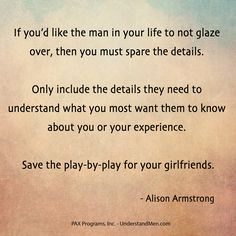 """If you'd like the man in your life to not glaze over, then you must spare the details. Only include the details they need to understand what you most want them to know about you or your experience. Save the play-by-play for your girlfriends."" - Alison Armstrong"