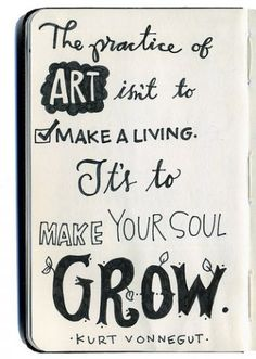 """""""The practice of art isn't to make a living.  It's to make your soul grow. """" --Kurt Vonnegut"""