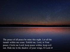 Circle me Lord; keep peace within; keep evil out. Hide me in the shadow of your wings, O Lord.