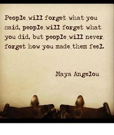 People can say hateful, angry, horrible things and you won't remember exactly what they said, but you WILL remember how it made you feel.  They can say the most special thing to you and you may not remember the words, but the feeling in your heart and soul is what you will remember.