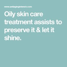 Oily skin care treatment assists to preserve it & let it shine.