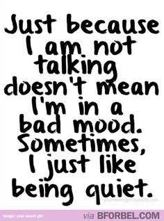 Just because I'm not talking doesn't mean I'm upset…