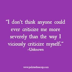 I don't think anyone could ever criticize me more severely than the way I…