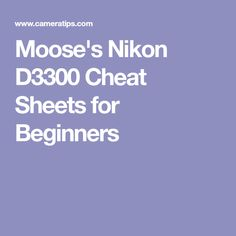 Moose's Nikon D3300 Cheat Sheets for Beginners