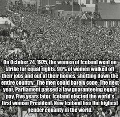 Idk if it's true but i hope so. On Oct. 24, 1975, 90% of Icelandic women went on strike, refusing to do any work at their homes or their jobs. It was the largest demonstration in the nation's history and shut down the entire country. Pin source for The Guardian article on the event.