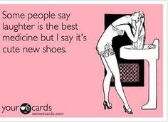 TGtbT.com agreed! Some people say laughter is the best medicine, but I say it's cute new shoes, or a new purse!!