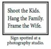 Shoot the kids,  hang the family,  frame the wife