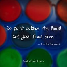 Go paint outside the lines. Set your fears free.