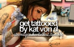 Get tattooed by Kat Von D. THIS WILL HAPPEN. and Im gonna have her tattoo her signature on it