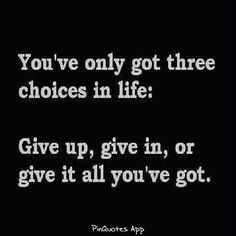 You've only got three choices in life; give UP, give IN or give it ALL you've got.