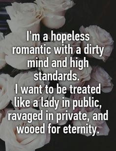 I am a hopeless romantic with a dirty mind and high standards I want to be treated like a lady in public, ravaged in private and wooed for eternity -Whisper Love Quotes For Her, Life Quotes Love, Sex Quotes, Great Quotes, Quotes To Live By, Inspirational Quotes, Funny Quotes, Private Life Quotes, Passionate Love Quotes