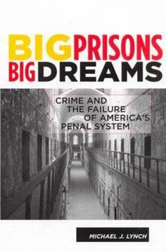 Big prisons, big dreams : crime and the failure of America's penal system / Michael J. Lynch.