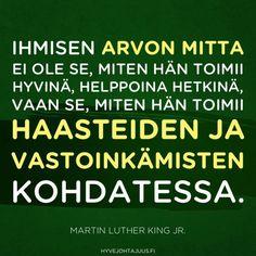Ihmisen arvon mitta ei ole se, miten hän toimii hyvinä, helppoina hetkinä, vaan se, miten hän toimii haasteiden ja vastoinkämisten kohdatessa. — Martin Luther King Jr.