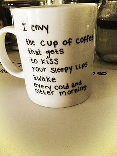 "DIY Mug ""I envy the cup of coffee that gets to kiss your sleepy lips awake every cold and bitter morning."" (Plus we've all seen the ""bake Sharpie words onto a white mug"" tutorial on here, right? So easy to make! Just In Case, Just For You, This Is Your Life, My Sun And Stars, Cute Love Quotes, Nice Sayings, Fantastic Quotes, Sweet Sayings, Awesome Quotes"