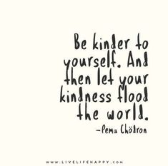 Be kinder to yourself and let your kindness flood the world