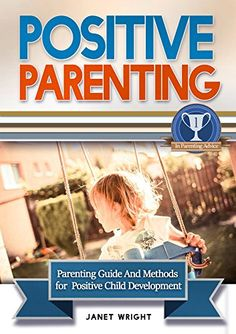 Positive Parenting: Parenting Guide And Methods For A Pos…