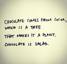 Chocolate is salad...clearly you can see the logic here