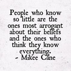People who know so little are the ones most arrogant about their beliefs and the ones who think they know everything. - Mikee Cane