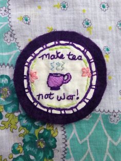 Make Tea Not War! Hand Embroidered Patch