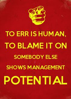 TO ERR IS HUMAN, TO BLAME IT ON SOMEBODY ELSE SHOWS MANAGEMENT POTENTIAL