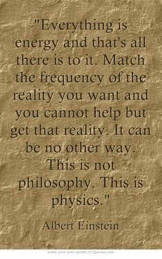 Everything is energy and that's all there is to it. Match the frequency of the reality you want and you cannot help but get that reality. It can be no other way. This is not philosophy. This is physics.