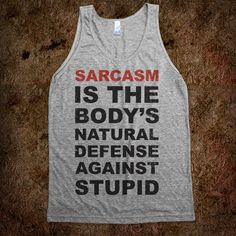 Sarcasm The Body's Natural Defense To Stupid