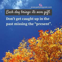"Each day brings its own gift. Don't get caught up in the past missing the ""present""."
