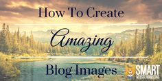 How To Create Amazing Blog Images [Resources]. #Blog #Tips