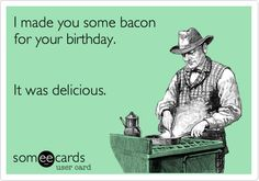 I made you some bacon for your birthday. It was delicious. | Birthday Ecard