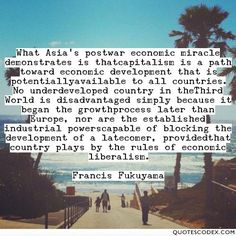 What Asia's postwar economic miracle demonstrates is thatcapitalism is a path toward economic development that is potentiallyavailable to all... - Quotes Codex