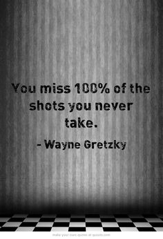 You miss 100% of the shots you never take.