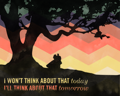 """I won't think about that today — I'll think about that tomorrow."" -Scarlet O'Hara, Gone with the Wind"