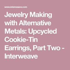 Jewelry Making with Alternative Metals: Upcycled Cookie-Tin Earrings, Part Two - Interweave