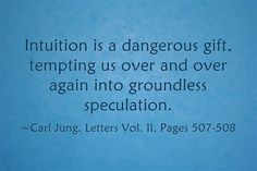 Intuition is a dangerous gift, tempting us over and over again into groundless speculation. ~Carl Jung, Letters Vol. II, Pages 507-508