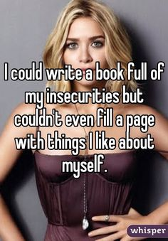 """I could write a book full of my insecurities but couldn't even fill a page with things I like about myself. """