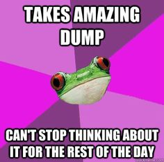 takes amazing dump can't stop thinking about it for the rest of the day  Foul Bachelorette Frog