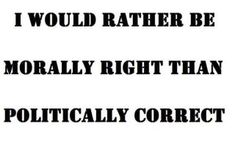 I would rather be morally right than politically correct! Amen!